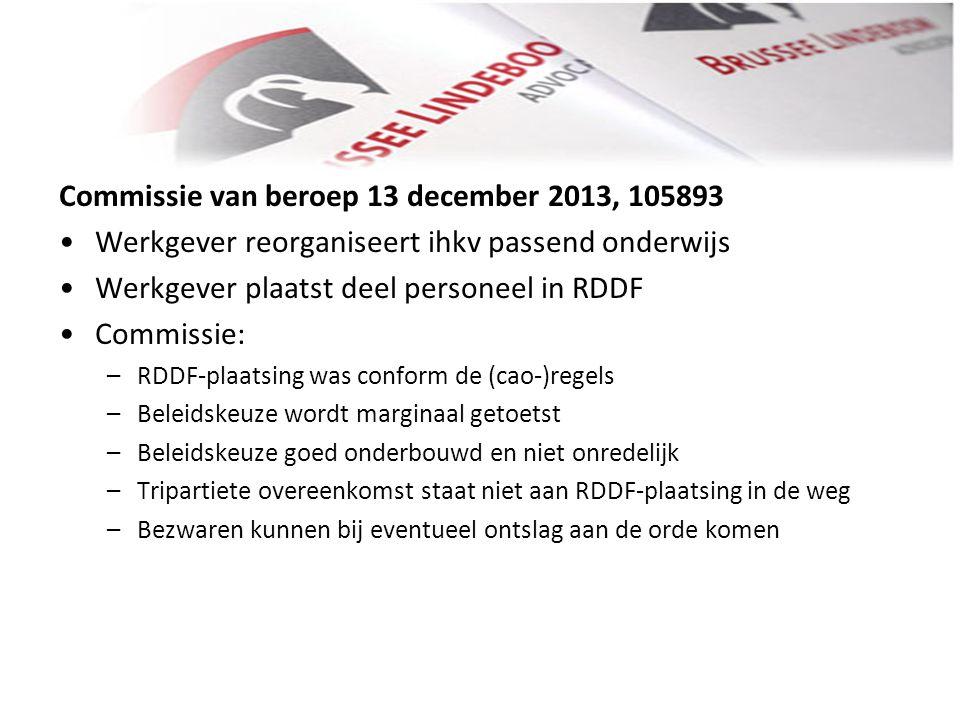 Commissie van beroep 13 december 2013, 105893 • •Werkgever reorganiseert ihkv passend onderwijs • •Werkgever plaatst deel personeel in RDDF • •Commiss