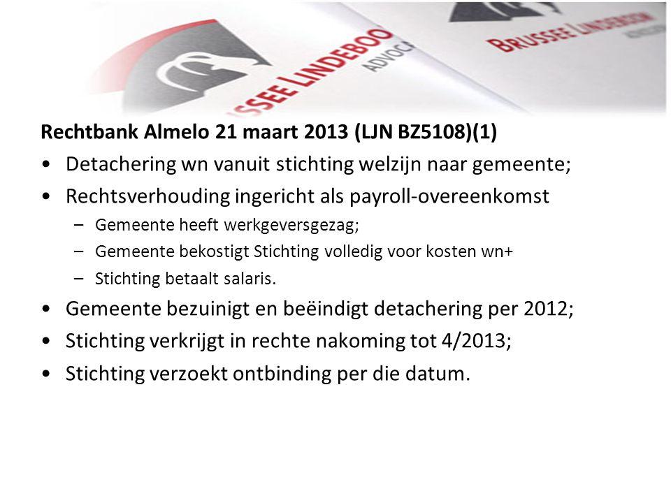 Rechtbank Almelo 21 maart 2013 (LJN BZ5108)(1) • •Detachering wn vanuit stichting welzijn naar gemeente; • •Rechtsverhouding ingericht als payroll-ove