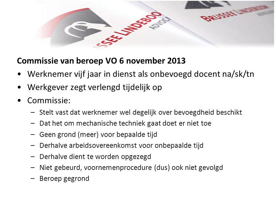 Commissie van beroep VO 6 november 2013 • •Werknemer vijf jaar in dienst als onbevoegd docent na/sk/tn • •Werkgever zegt verlengd tijdelijk op • •Comm