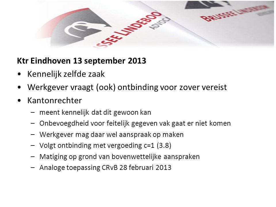 Ktr Eindhoven 13 september 2013 • •Kennelijk zelfde zaak • •Werkgever vraagt (ook) ontbinding voor zover vereist • •Kantonrechter –meent kennelijk dat