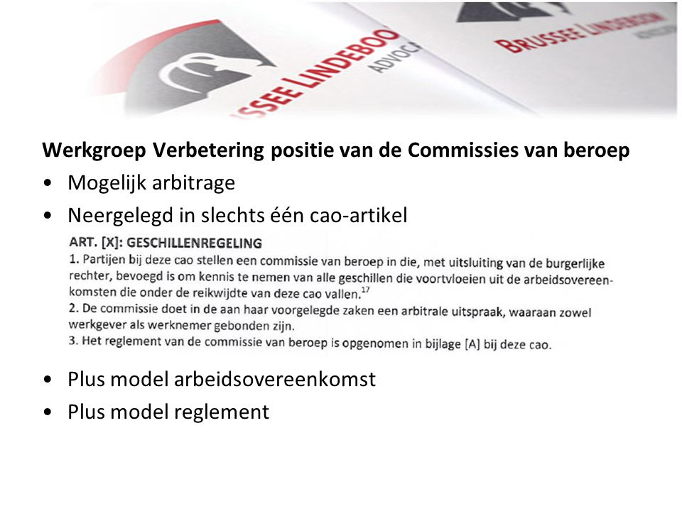 Werkgroep Verbetering positie van de Commissies van beroep • •Mogelijk arbitrage • •Neergelegd in slechts één cao-artikel • •Plus model arbeidsovereenkomst • •Plus model reglement