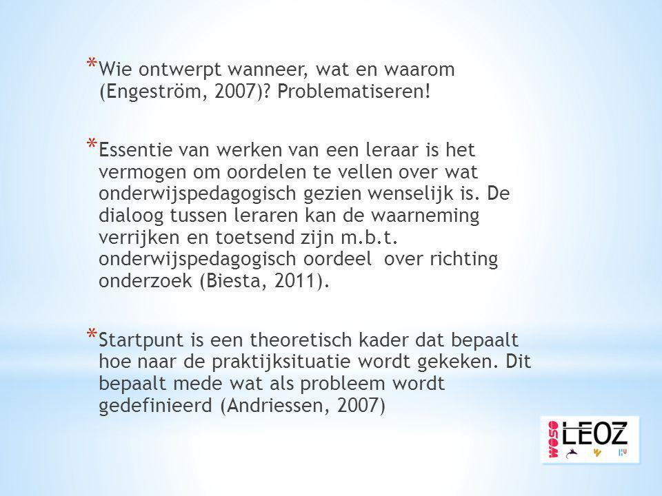 * Wie ontwerpt wanneer, wat en waarom (Engeström, 2007)? Problematiseren! * Essentie van werken van een leraar is het vermogen om oordelen te vellen o