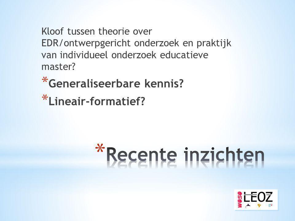 Kloof tussen theorie over EDR/ontwerpgericht onderzoek en praktijk van individueel onderzoek educatieve master? * Generaliseerbare kennis? * Lineair-f