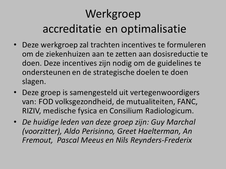 Werkgroep accreditatie en optimalisatie • Deze werkgroep zal trachten incentives te formuleren om de ziekenhuizen aan te zetten aan dosisreductie te doen.