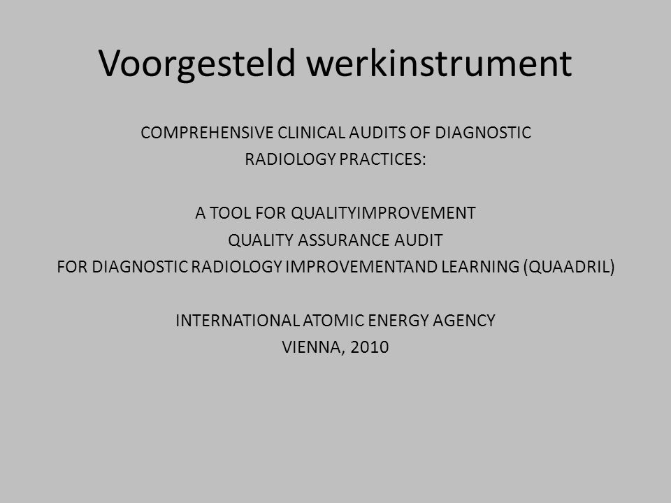 Voorgesteld werkinstrument COMPREHENSIVE CLINICAL AUDITS OF DIAGNOSTIC RADIOLOGY PRACTICES: A TOOL FOR QUALITYIMPROVEMENT QUALITY ASSURANCE AUDIT FOR DIAGNOSTIC RADIOLOGY IMPROVEMENTAND LEARNING (QUAADRIL) INTERNATIONAL ATOMIC ENERGY AGENCY VIENNA, 2010