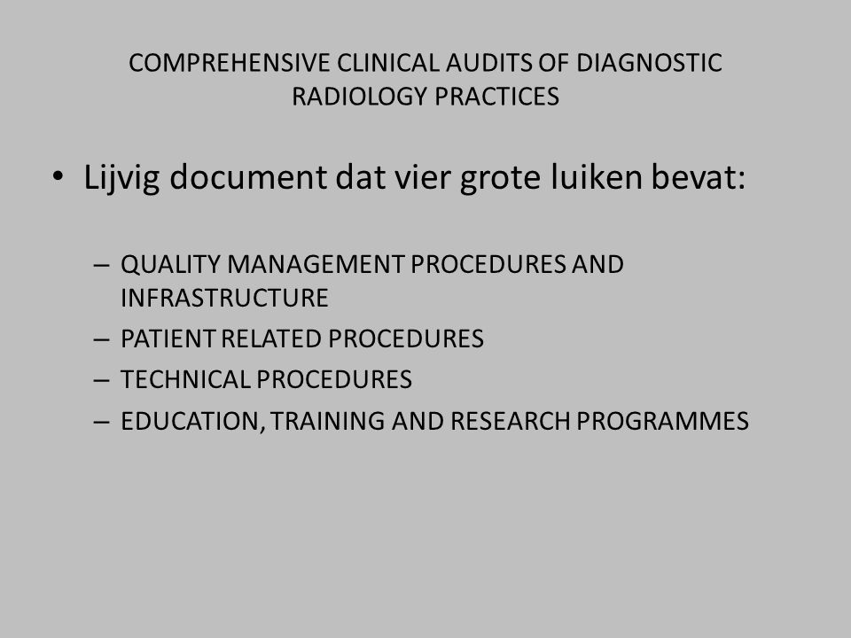 COMPREHENSIVE CLINICAL AUDITS OF DIAGNOSTIC RADIOLOGY PRACTICES • Lijvig document dat vier grote luiken bevat: – QUALITY MANAGEMENT PROCEDURES AND INF