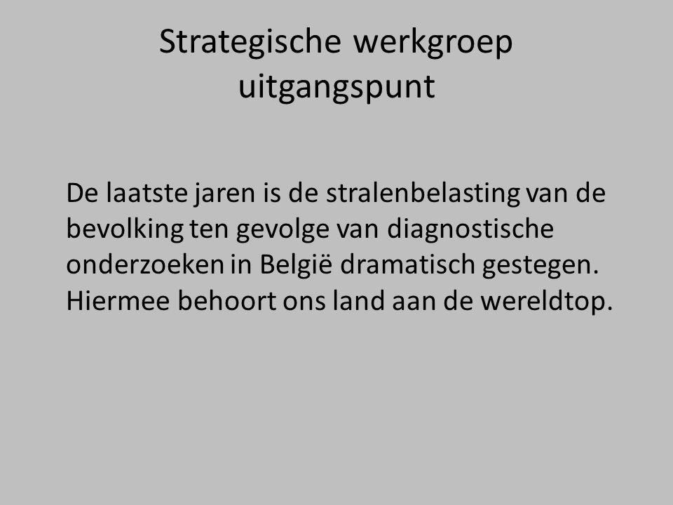 Strategische werkgroep uitgangspunt De laatste jaren is de stralenbelasting van de bevolking ten gevolge van diagnostische onderzoeken in België dramatisch gestegen.