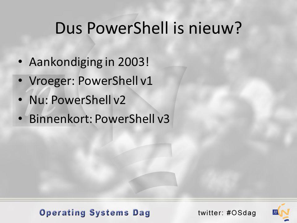 Dus PowerShell is nieuw? • Aankondiging in 2003! • Vroeger: PowerShell v1 • Nu: PowerShell v2 • Binnenkort: PowerShell v3