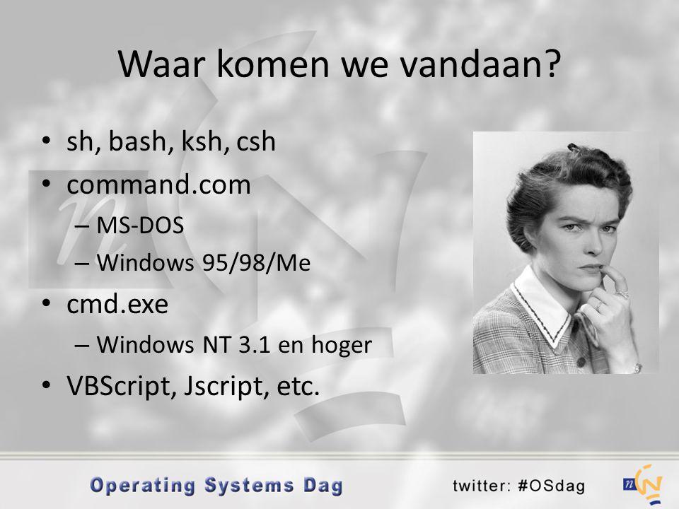 Waar komen we vandaan? • sh, bash, ksh, csh • command.com – MS-DOS – Windows 95/98/Me • cmd.exe – Windows NT 3.1 en hoger • VBScript, Jscript, etc.
