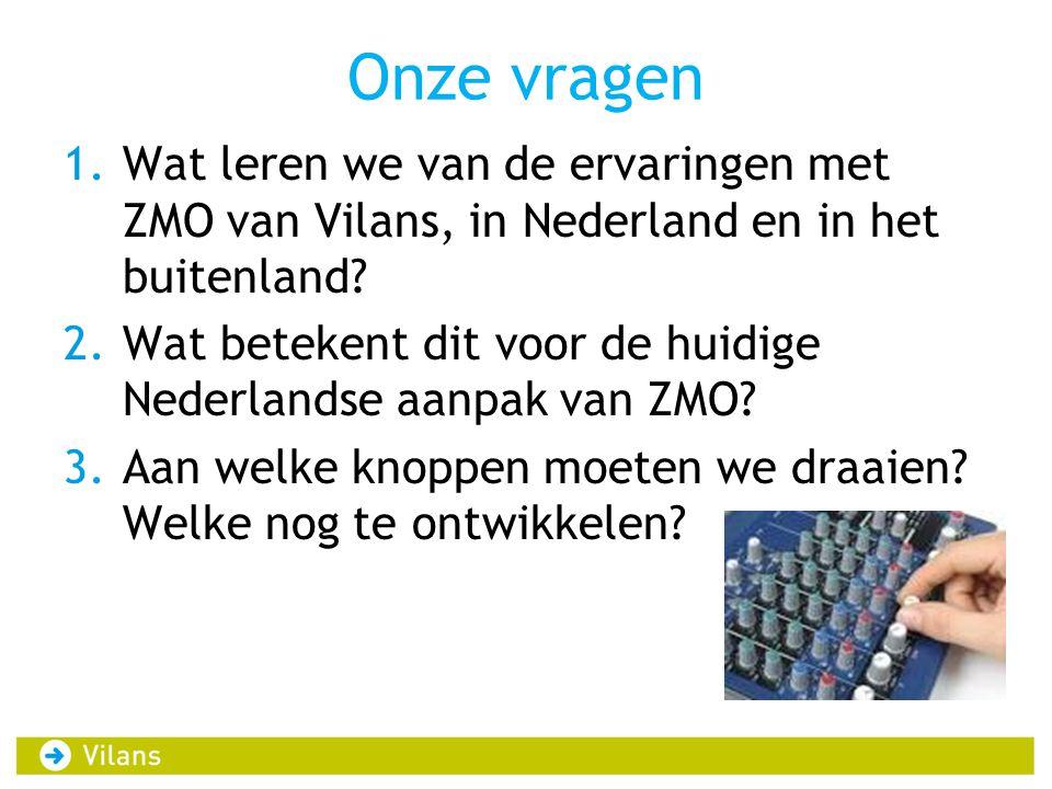 Onze vragen 1.Wat leren we van de ervaringen met ZMO van Vilans, in Nederland en in het buitenland? 2.Wat betekent dit voor de huidige Nederlandse aan