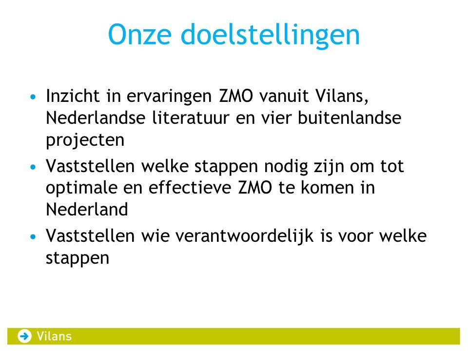 Onze doelstellingen •Inzicht in ervaringen ZMO vanuit Vilans, Nederlandse literatuur en vier buitenlandse projecten •Vaststellen welke stappen nodig z