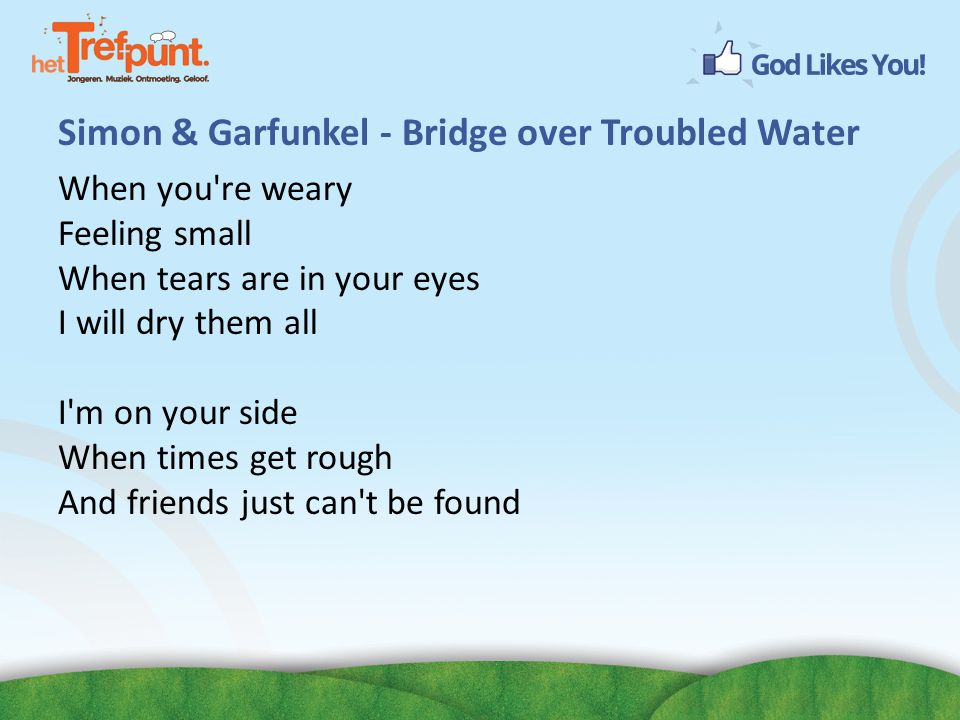Simon & Garfunkel - Bridge over Troubled Water When you re weary Feeling small When tears are in your eyes I will dry them all I m on your side When times get rough And friends just can t be found