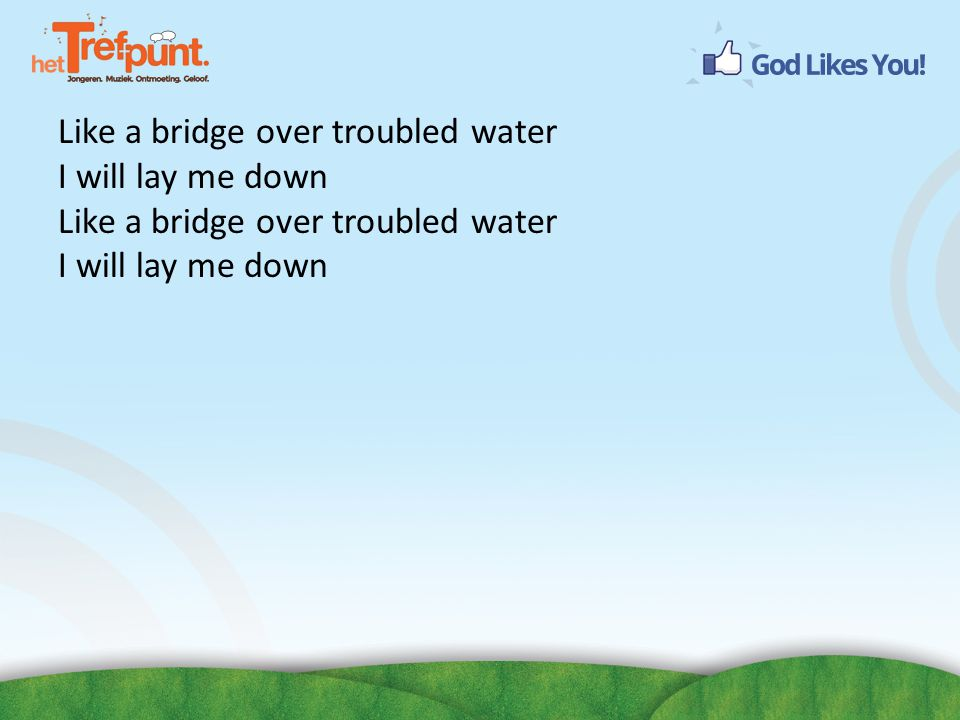 Like a bridge over troubled water I will lay me down