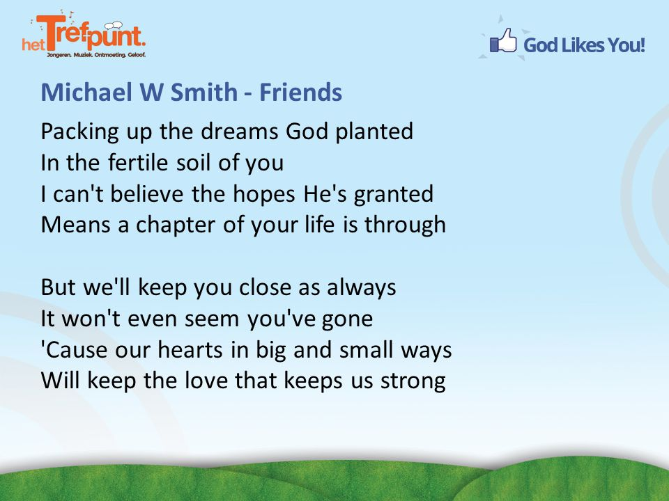 Michael W Smith - Friends Packing up the dreams God planted In the fertile soil of you I can t believe the hopes He s granted Means a chapter of your life is through But we ll keep you close as always It won t even seem you ve gone Cause our hearts in big and small ways Will keep the love that keeps us strong