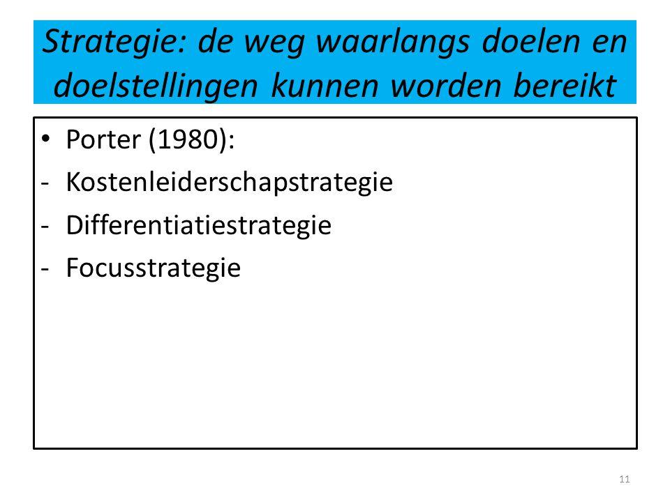 Strategie: de weg waarlangs doelen en doelstellingen kunnen worden bereikt • Porter (1980): -Kostenleiderschapstrategie -Differentiatiestrategie -Focu