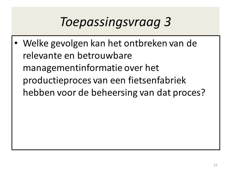 Toepassingsvraag 3 • Welke gevolgen kan het ontbreken van de relevante en betrouwbare managementinformatie over het productieproces van een fietsenfab