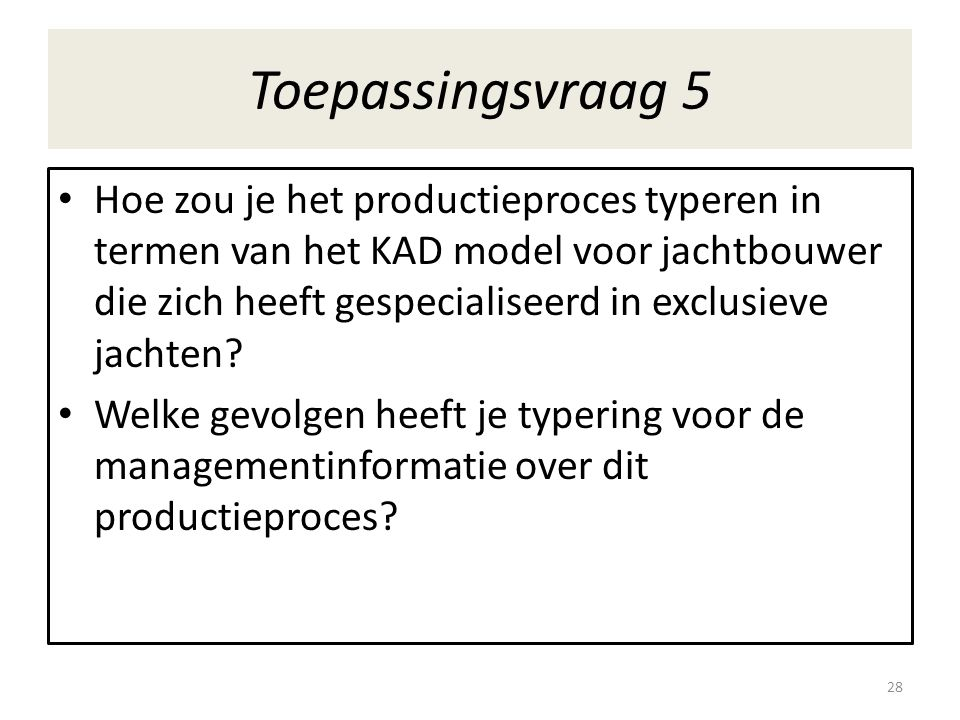 Toepassingsvraag 5 • Hoe zou je het productieproces typeren in termen van het KAD model voor jachtbouwer die zich heeft gespecialiseerd in exclusieve