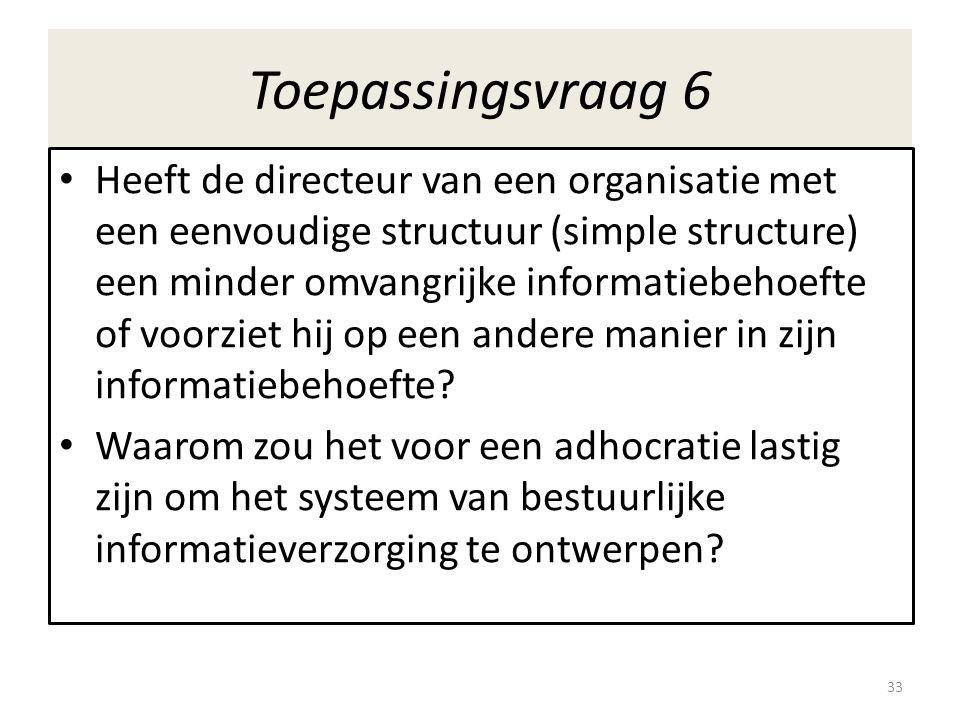 Toepassingsvraag 6 • Heeft de directeur van een organisatie met een eenvoudige structuur (simple structure) een minder omvangrijke informatiebehoefte