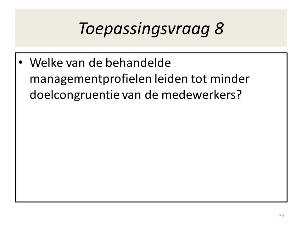 Toepassingsvraag 8 • Welke van de behandelde managementprofielen leiden tot minder doelcongruentie van de medewerkers? 39