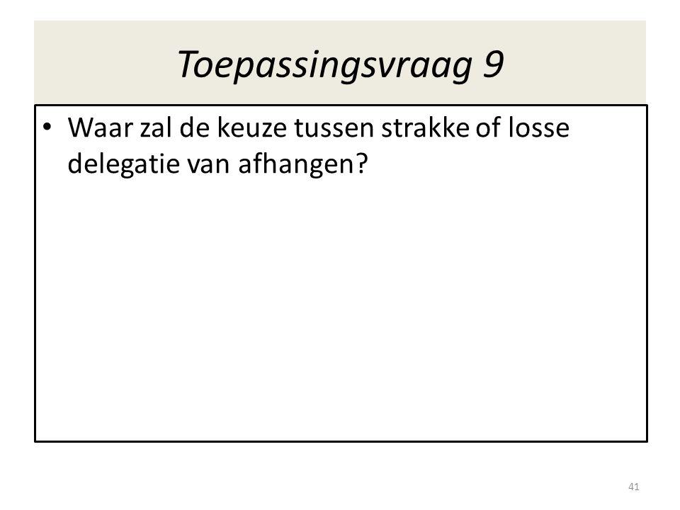 Toepassingsvraag 9 • Waar zal de keuze tussen strakke of losse delegatie van afhangen? 41