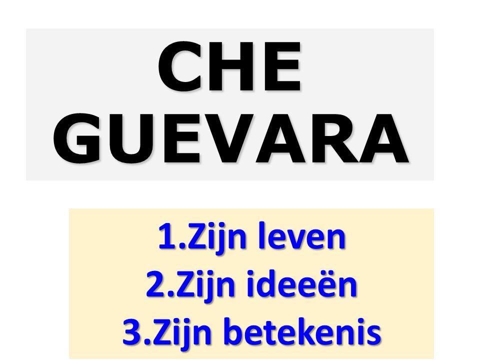 CHE GUEVARA 1.Zijn leven 2.Zijn ideeën 3.Zijn betekenis