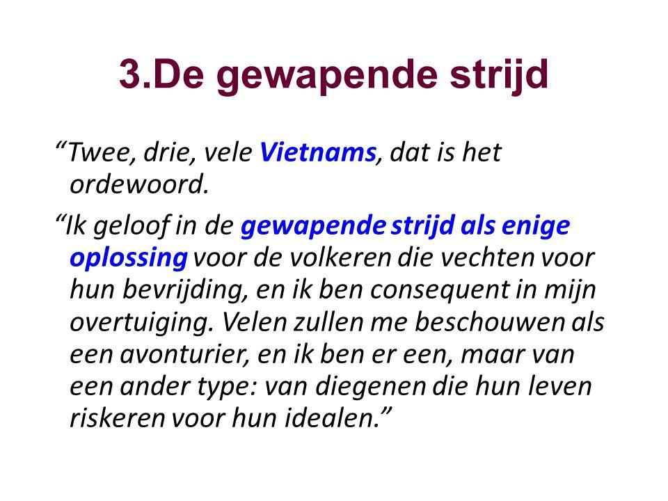 """3.De gewapende strijd """"Twee, drie, vele Vietnams, dat is het ordewoord. """"Ik geloof in de gewapende strijd als enige oplossing voor de volkeren die vec"""