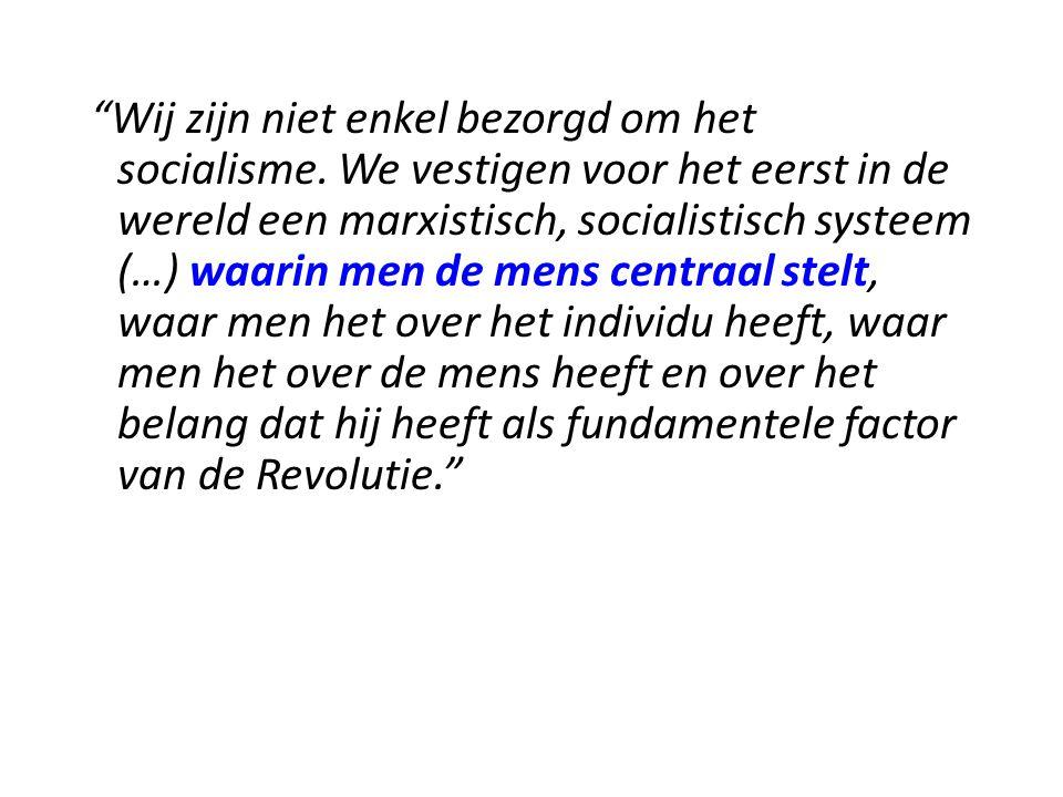 """""""Wij zijn niet enkel bezorgd om het socialisme. We vestigen voor het eerst in de wereld een marxistisch, socialistisch systeem (…) waarin men de mens"""