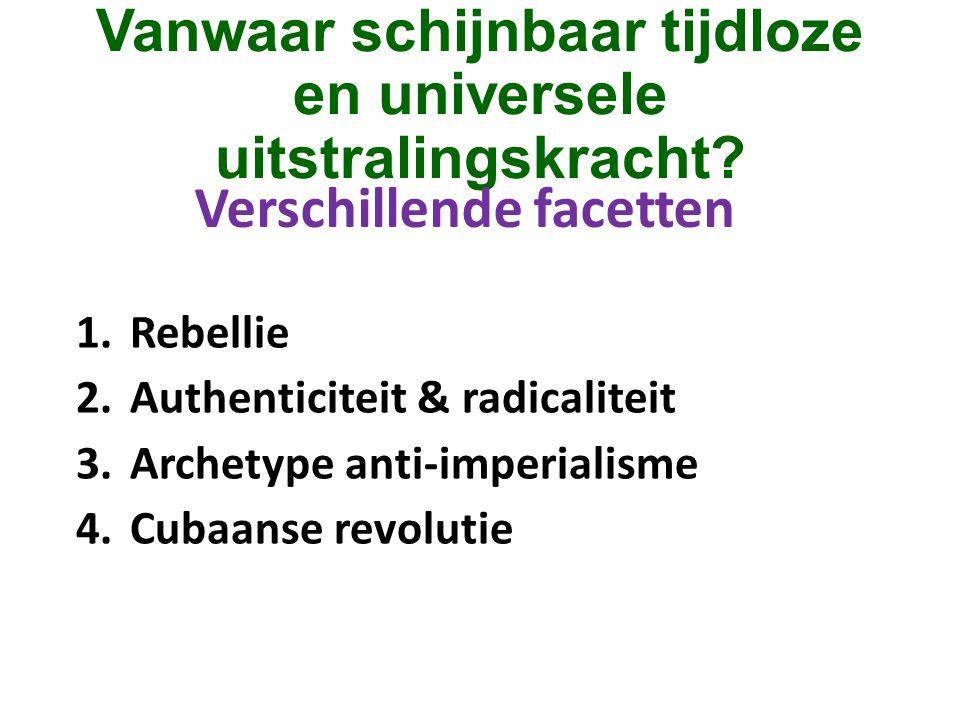 Vanwaar schijnbaar tijdloze en universele uitstralingskracht? 1.Rebellie 2.Authenticiteit & radicaliteit 3.Archetype anti-imperialisme 4.Cubaanse revo