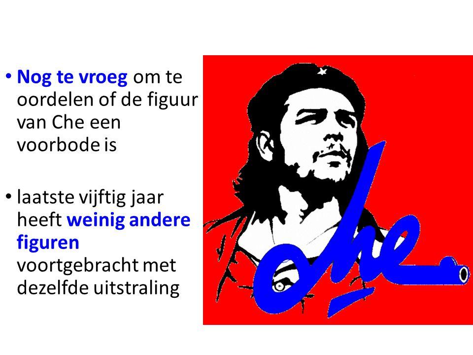 • Nog te vroeg om te oordelen of de figuur van Che een voorbode is • laatste vijftig jaar heeft weinig andere figuren voortgebracht met dezelfde uitst