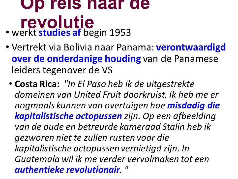 Op reis naar de revolutie • werkt studies af begin 1953 • Vertrekt via Bolivia naar Panama: verontwaardigd over de onderdanige houding van de Panamese