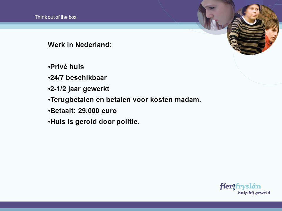 Think out of the box Werk in Nederland; •Privé huis •24/7 beschikbaar •2-1/2 jaar gewerkt •Terugbetalen en betalen voor kosten madam. •Betaalt: 29.000