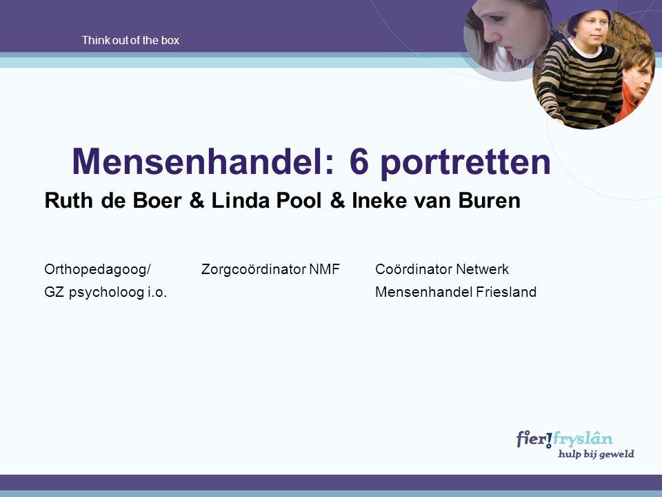 Think out of the box Mensenhandel: 6 portretten Ruth de Boer & Linda Pool & Ineke van Buren Orthopedagoog/ Zorgcoördinator NMF Coördinator Netwerk GZ psycholoog i.o.Mensenhandel Friesland