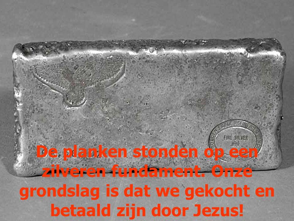 De planken stonden op een zilveren fundament. Onze grondslag is dat we gekocht en betaald zijn door Jezus!