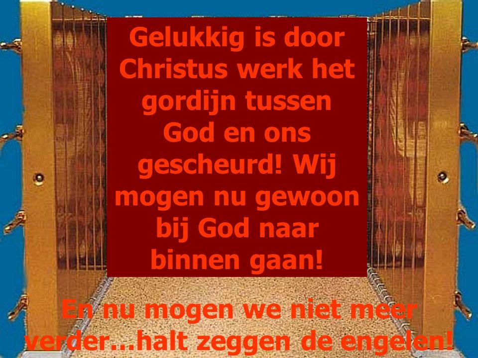 En nu mogen we niet meer verder…halt zeggen de engelen! Gelukkig is door Christus werk het gordijn tussen God en ons gescheurd! Wij mogen nu gewoon bi