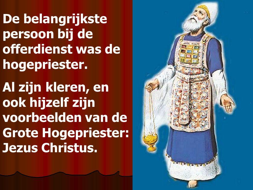 De belangrijkste persoon bij de offerdienst was de hogepriester. Al zijn kleren, en ook hijzelf zijn voorbeelden van de Grote Hogepriester: Jezus Chri