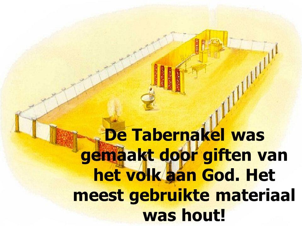 De Tabernakel was gemaakt door giften van het volk aan God. Het meest gebruikte materiaal was hout!