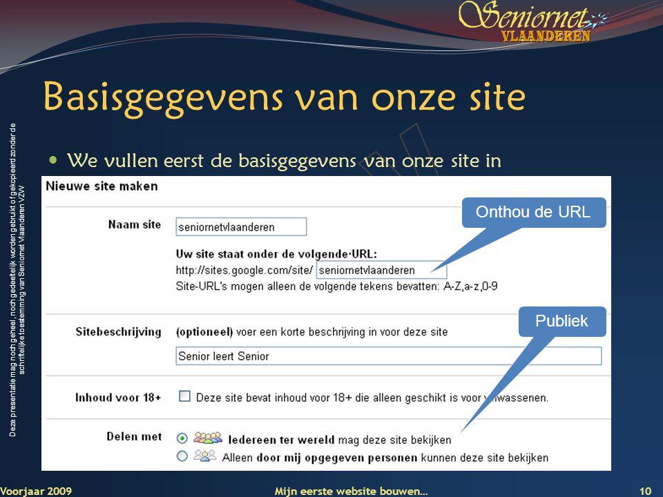 Deze presentatie mag noch geheel, noch gedeeltelijk worden gebruikt of gekopieerd zonder de schriftelijke toestemming van Seniornet Vlaanderen VZW Basisgegevens van onze site  We vullen eerst de basisgegevens van onze site in Voorjaar 2009 Mijn eerste website bouwen… 10 Onthou de URL Publiek