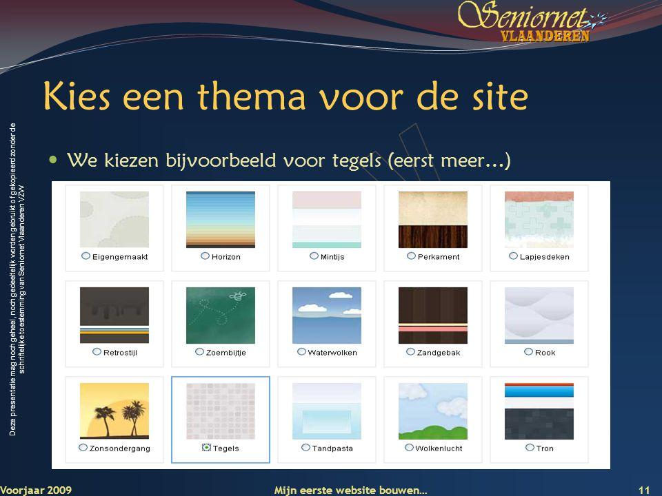 Deze presentatie mag noch geheel, noch gedeeltelijk worden gebruikt of gekopieerd zonder de schriftelijke toestemming van Seniornet Vlaanderen VZW Kies een thema voor de site  We kiezen bijvoorbeeld voor tegels (eerst meer…) Voorjaar 2009 Mijn eerste website bouwen… 11