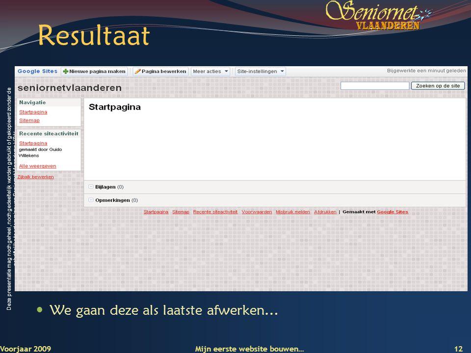 Deze presentatie mag noch geheel, noch gedeeltelijk worden gebruikt of gekopieerd zonder de schriftelijke toestemming van Seniornet Vlaanderen VZW Resultaat Voorjaar 2009 Mijn eerste website bouwen… 12  We gaan deze als laatste afwerken…