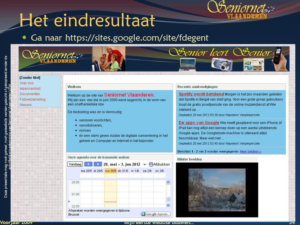 Deze presentatie mag noch geheel, noch gedeeltelijk worden gebruikt of gekopieerd zonder de schriftelijke toestemming van Seniornet Vlaanderen VZW Het eindresultaat  Ga naar https://sites.google.com/site/fdegent Voorjaar 2009 Mijn eerste website bouwen… 34