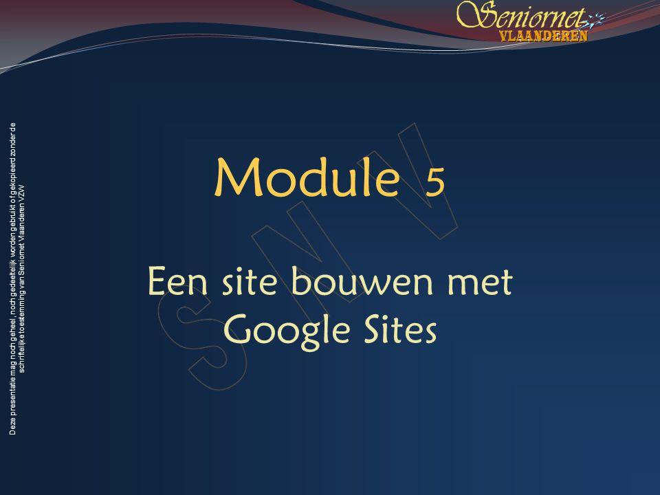 Deze presentatie mag noch geheel, noch gedeeltelijk worden gebruikt of gekopieerd zonder de schriftelijke toestemming van Seniornet Vlaanderen VZW Module 5 Een site bouwen met Google Sites