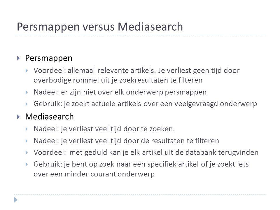 Persmappen versus Mediasearch  Persmappen  Voordeel: allemaal relevante artikels. Je verliest geen tijd door overbodige rommel uit je zoekresultaten