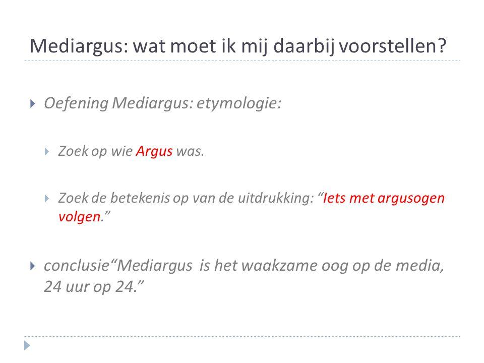 Mediargus: wat moet ik mij daarbij voorstellen?  Oefening Mediargus: etymologie:  Zoek op wie Argus was.  Zoek de betekenis op van de uitdrukking: