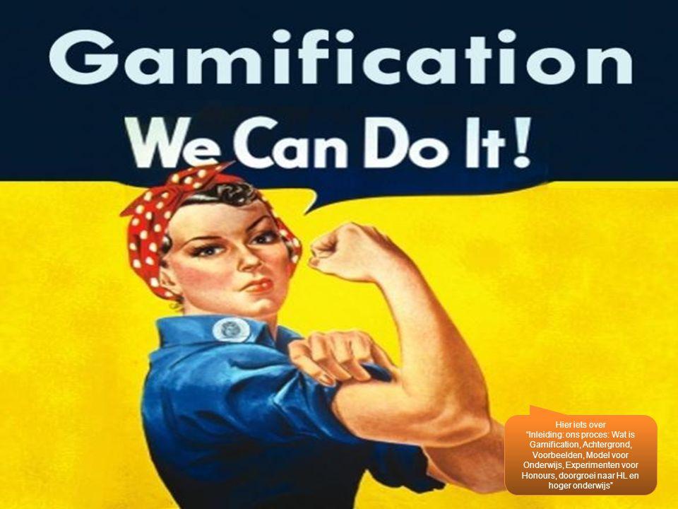 """Hier iets over """"Inleiding: ons proces: Wat is Gamification, Achtergrond, Voorbeelden, Model voor Onderwijs, Experimenten voor Honours, doorgroei naar"""