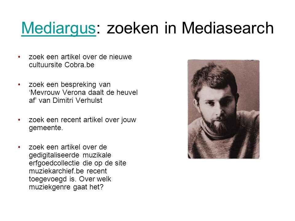 MediargusMediargus: zoeken in Mediasearch •zoek een artikel over de nieuwe cultuursite Cobra.be •zoek een bespreking van 'Mevrouw Verona daalt de heuvel af' van Dimitri Verhulst •zoek een recent artikel over jouw gemeente.