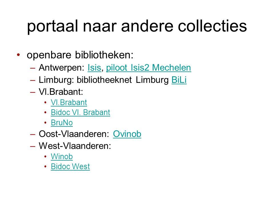 portaal naar andere collecties •openbare bibliotheken: –Antwerpen: Isis, piloot Isis2 MechelenIsispiloot Isis2 Mechelen –Limburg: bibliotheeknet Limburg BiLiBiLi –Vl.Brabant: •Vl.BrabantVl.Brabant •Bidoc Vl.