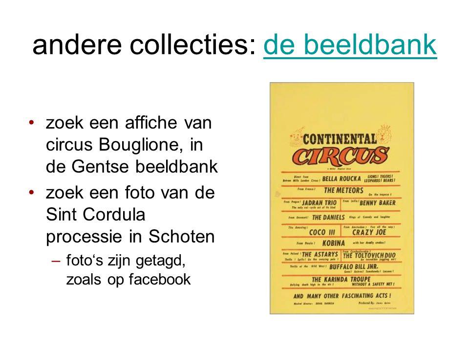 andere collecties: de beeldbankde beeldbank •zoek een affiche van circus Bouglione, in de Gentse beeldbank •zoek een foto van de Sint Cordula processie in Schoten –foto's zijn getagd, zoals op facebook