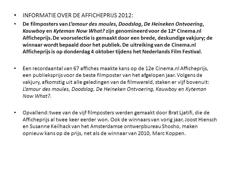 • INFORMATIE OVER DE AFFICHEPRIJS 2012: • De filmposters van L'amour des moules, Doodslag, De Heineken Ontvoering, Kauwboy en Kyteman Now What? zijn g