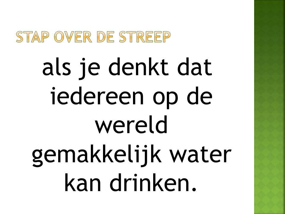 als je denkt dat iedereen op de wereld gemakkelijk water kan drinken.
