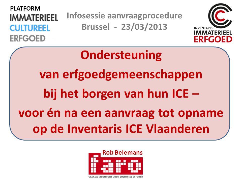Ondersteuning van erfgoedgemeenschappen bij het borgen van hun ICE – voor én na een aanvraag tot opname op de Inventaris ICE Vlaanderen Rob Belemans Infosessie aanvraagprocedure Brussel - 23/03/2013 PLATFORM
